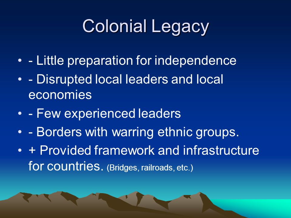 Colonial Legacy - Little preparation for independence - Disrupted local leaders and local economies - Few experienced leaders - Borders with warring ethnic groups.