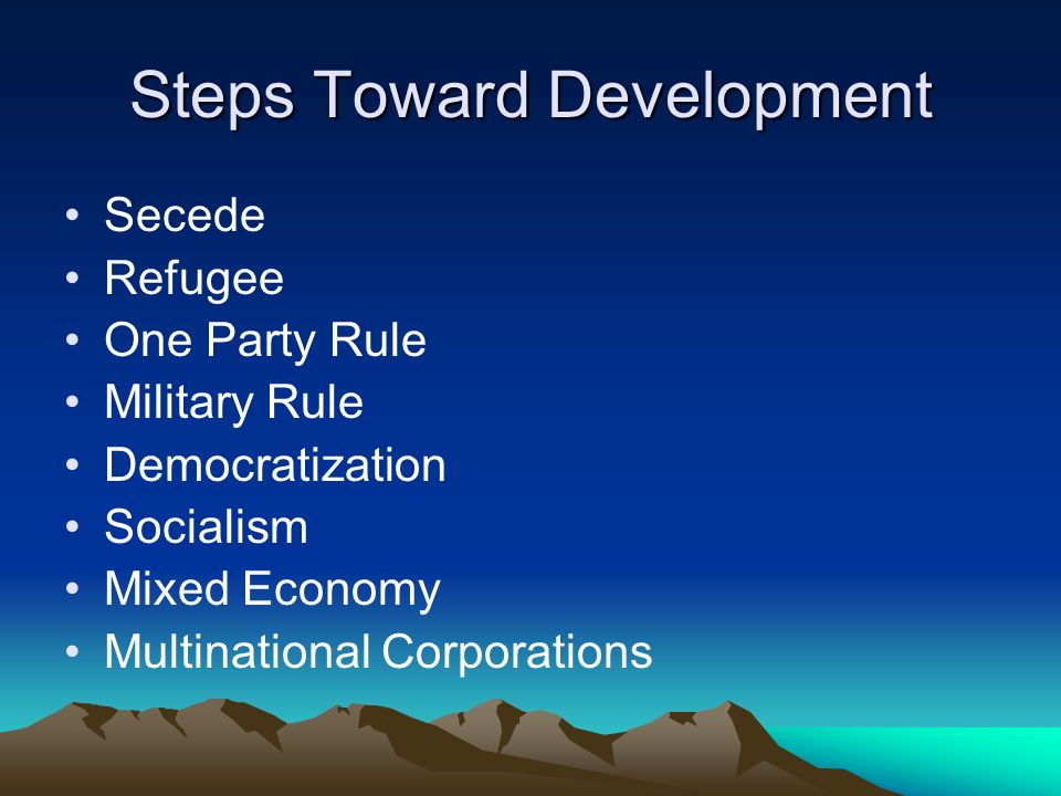 Steps Toward Development Secede Refugee One Party Rule Military Rule Democratization Socialism Mixed Economy Multinational Corporations