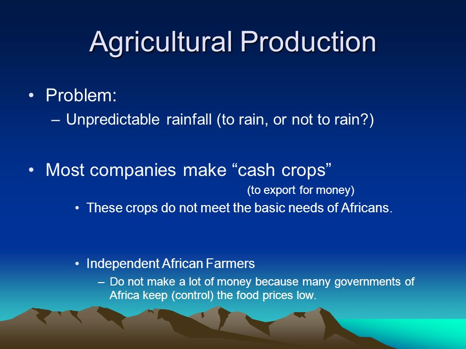 Agricultural Production Problem: –Unpredictable rainfall (to rain, or not to rain ) Most companies make cash crops (to export for money) These crops do not meet the basic needs of Africans.