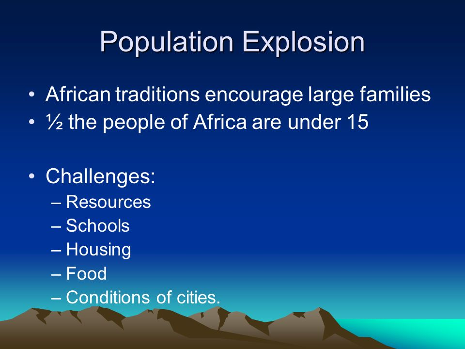 Population Explosion African traditions encourage large families ½ the people of Africa are under 15 Challenges: –Resources –Schools –Housing –Food –Conditions of cities.