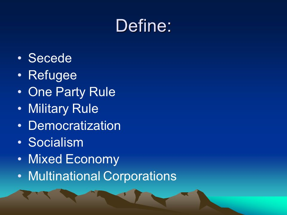 Define: Secede Refugee One Party Rule Military Rule Democratization Socialism Mixed Economy Multinational Corporations