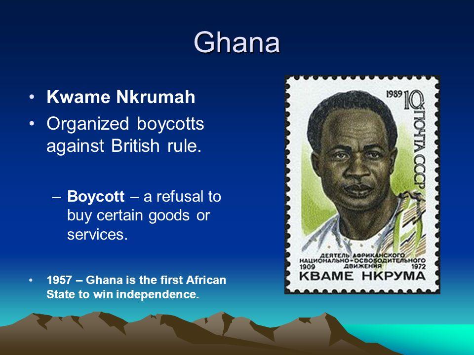 Ghana Kwame Nkrumah Organized boycotts against British rule.