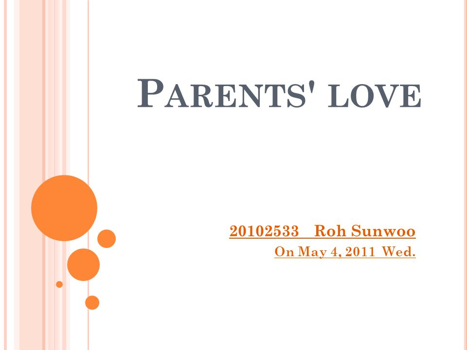 P ARENTS LOVE 20102533 Roh Sunwoo On May 4, 2011 Wed.