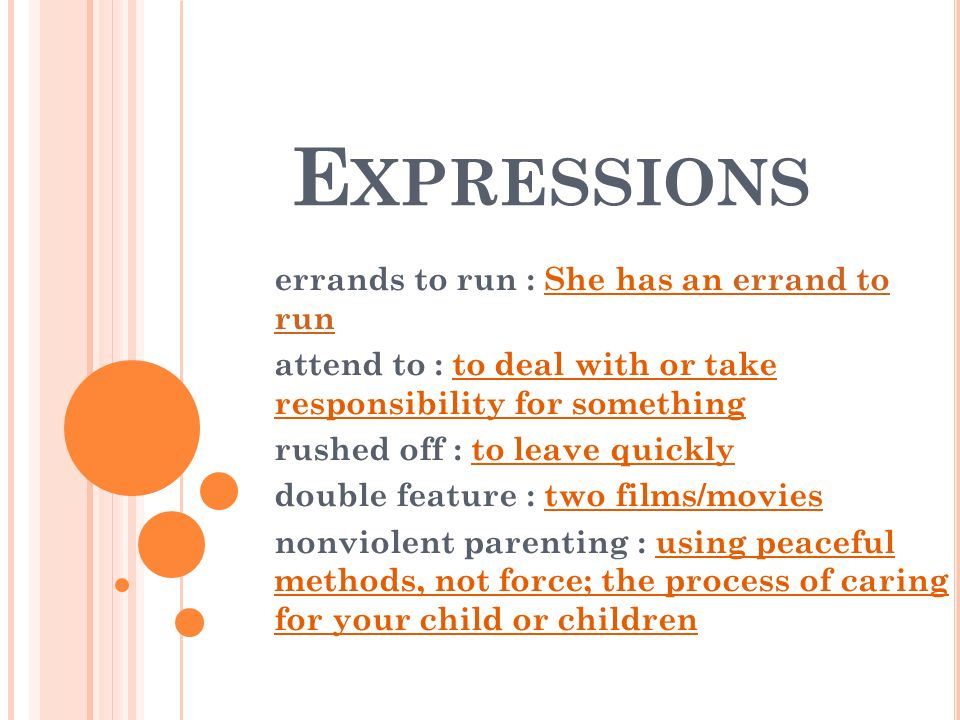 E XPRESSIONS errands to run : She has an errand to run attend to : to deal with or take responsibility for something rushed off : to leave quickly double feature : two films/movies nonviolent parenting : using peaceful methods, not force; the process of caring for your child or children