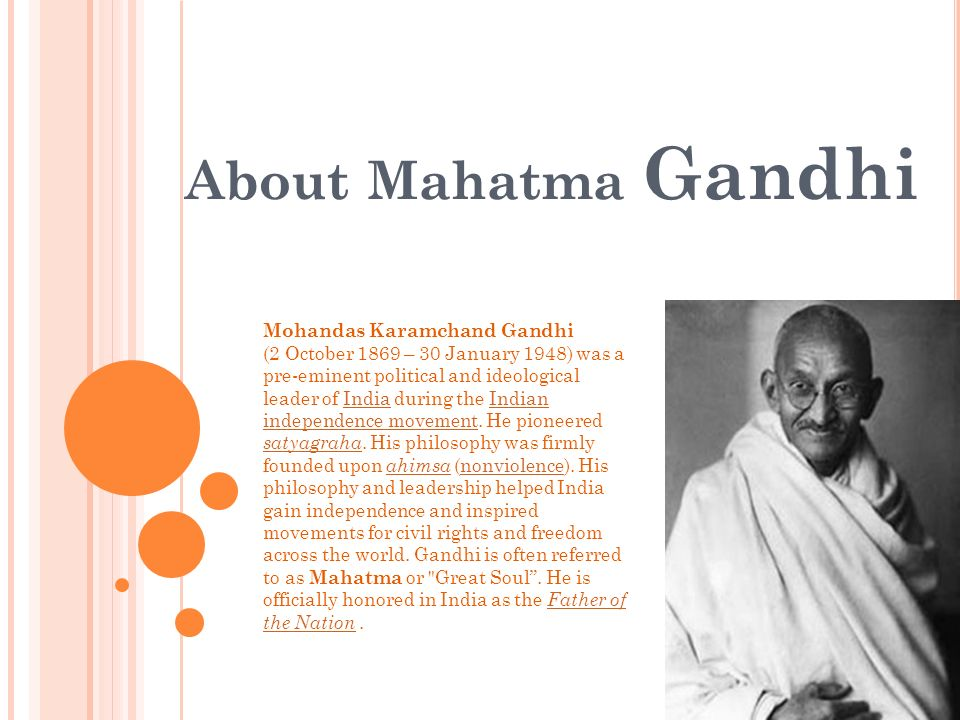 About Mahatma Gandhi Mohandas Karamchand Gandhi (2 October 1869 – 30 January 1948) was a pre-eminent political and ideological leader of India during the Indian independence movement.