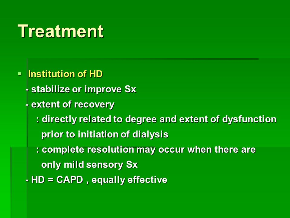 Treatment  Institution of HD - stabilize or improve Sx - stabilize or improve Sx - extent of recovery - extent of recovery : directly related to degree and extent of dysfunction : directly related to degree and extent of dysfunction prior to initiation of dialysis prior to initiation of dialysis : complete resolution may occur when there are : complete resolution may occur when there are only mild sensory Sx only mild sensory Sx - HD = CAPD, equally effective - HD = CAPD, equally effective