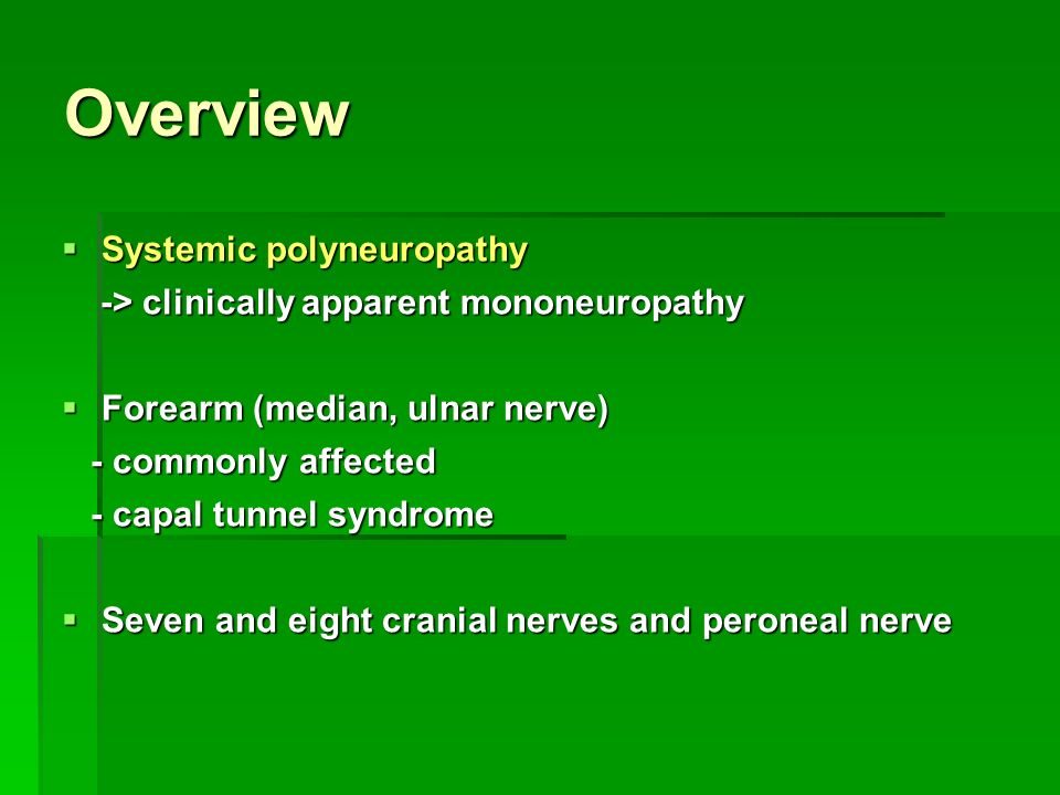 Overview  Systemic polyneuropathy -> clinically apparent mononeuropathy -> clinically apparent mononeuropathy  Forearm (median, ulnar nerve) - commonly affected - commonly affected - capal tunnel syndrome - capal tunnel syndrome  Seven and eight cranial nerves and peroneal nerve