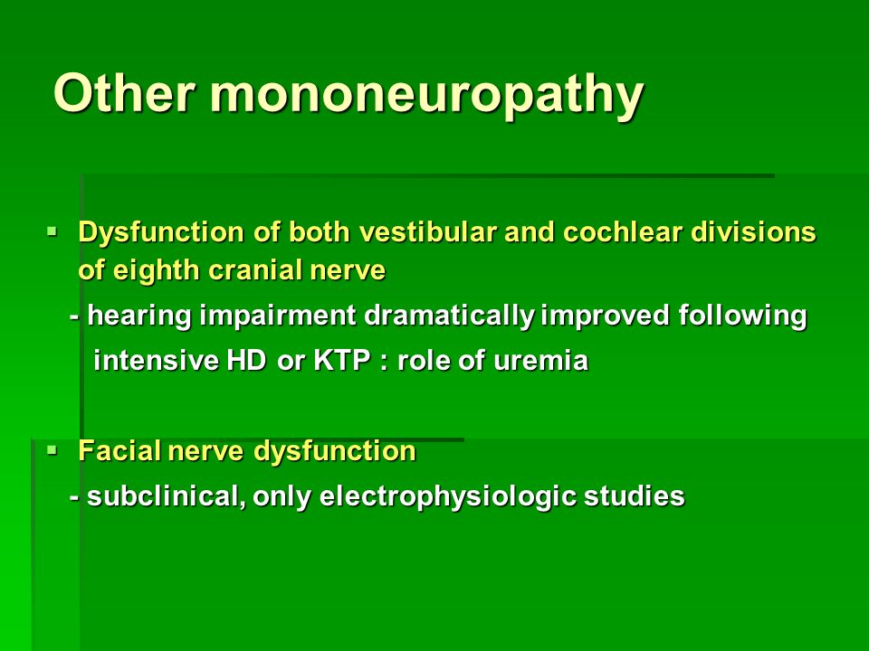 Other mononeuropathy  Dysfunction of both vestibular and cochlear divisions of eighth cranial nerve - hearing impairment dramatically improved following - hearing impairment dramatically improved following intensive HD or KTP : role of uremia intensive HD or KTP : role of uremia  Facial nerve dysfunction - subclinical, only electrophysiologic studies - subclinical, only electrophysiologic studies