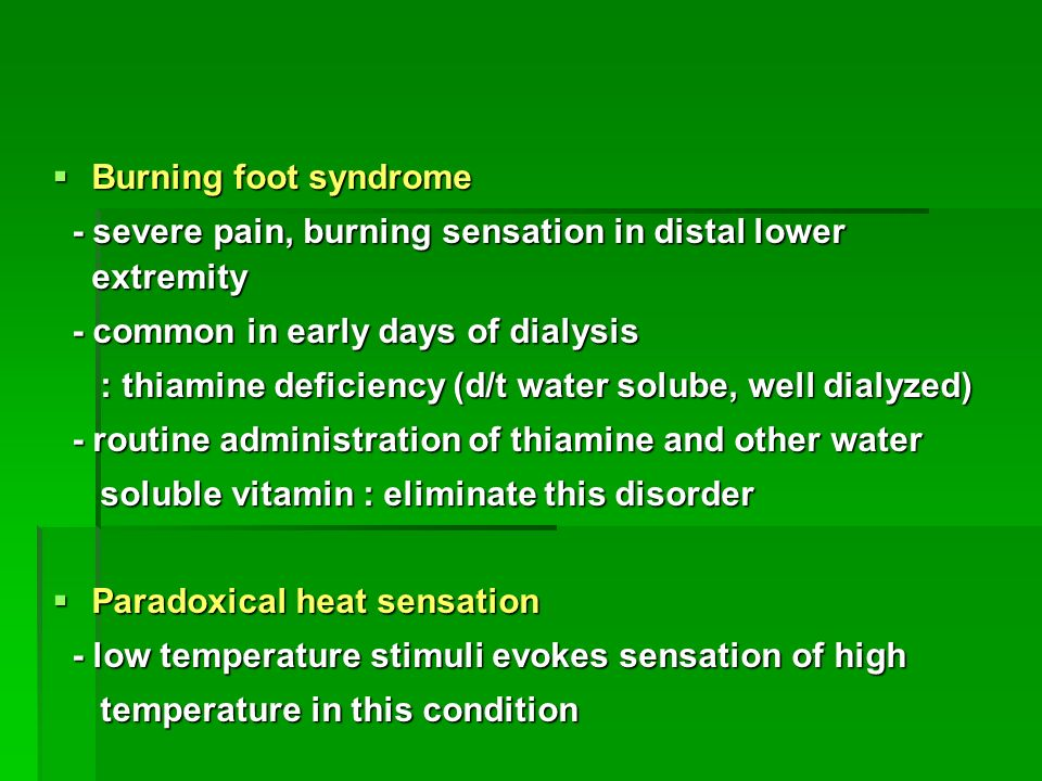  Burning foot syndrome - severe pain, burning sensation in distal lower extremity - severe pain, burning sensation in distal lower extremity - common in early days of dialysis - common in early days of dialysis : thiamine deficiency (d/t water solube, well dialyzed) : thiamine deficiency (d/t water solube, well dialyzed) - routine administration of thiamine and other water - routine administration of thiamine and other water soluble vitamin : eliminate this disorder soluble vitamin : eliminate this disorder  Paradoxical heat sensation - low temperature stimuli evokes sensation of high - low temperature stimuli evokes sensation of high temperature in this condition temperature in this condition