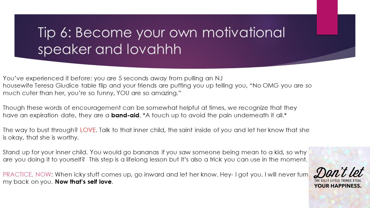 Tip 6: Become your own motivational speaker and lovahhh You've experienced it before: you are 5 seconds away from pulling an NJ housewife Teresa Giudice table flip and your friends are puffing you up telling you, No OMG you are so much cuter than her, you're so funny, YOU are so amazing. Though these words of encouragement can be somewhat helpful at times, we recognize that they have an expiration date, they are a band-aid.