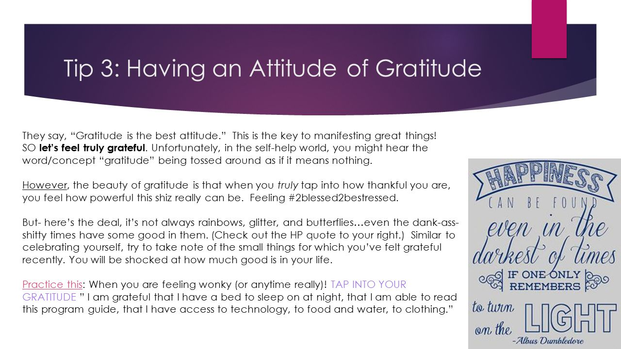 Tip 3: Having an Attitude of Gratitude They say, Gratitude is the best attitude. This is the key to manifesting great things.