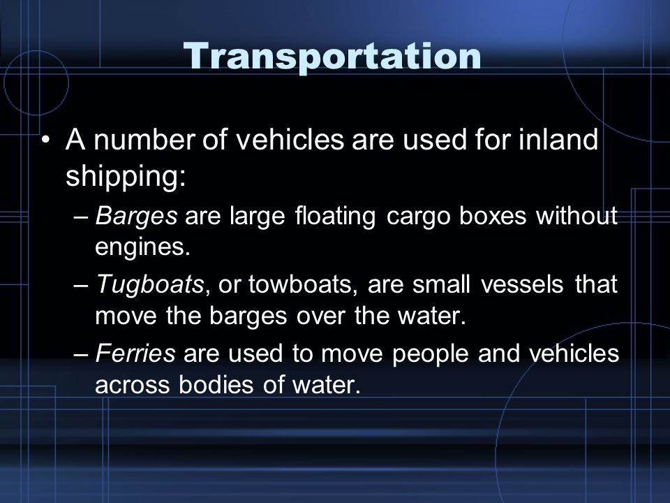 Transportation A number of vehicles are used for inland shipping: –Barges are large floating cargo boxes without engines.