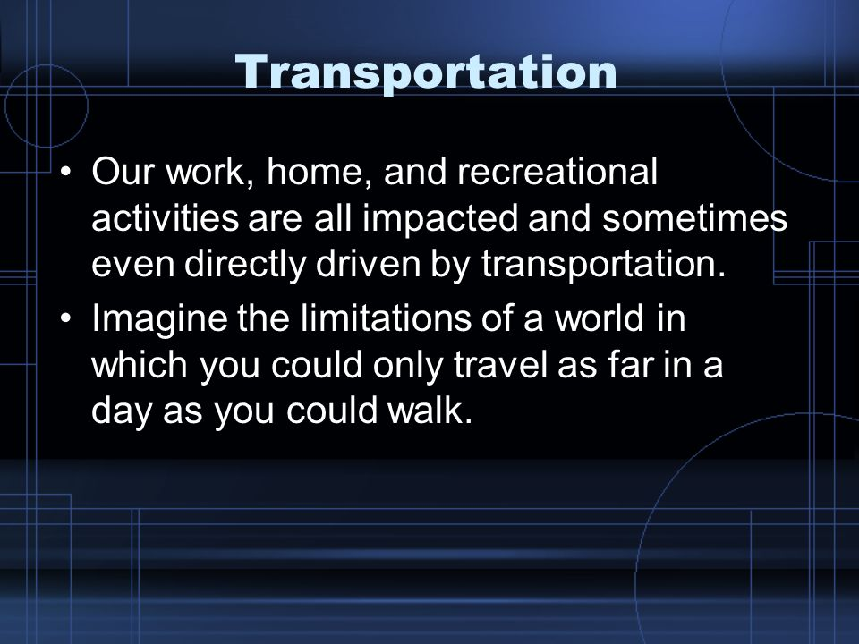 Transportation Our work, home, and recreational activities are all impacted and sometimes even directly driven by transportation.