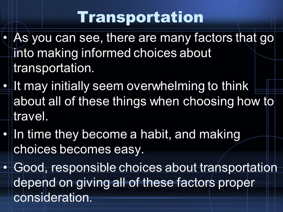 Transportation As you can see, there are many factors that go into making informed choices about transportation.