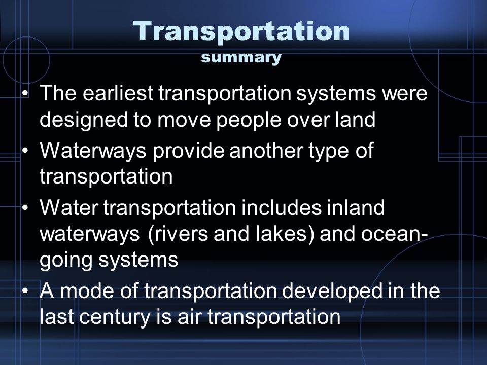 Transportation summary The earliest transportation systems were designed to move people over land Waterways provide another type of transportation Water transportation includes inland waterways (rivers and lakes) and ocean- going systems A mode of transportation developed in the last century is air transportation
