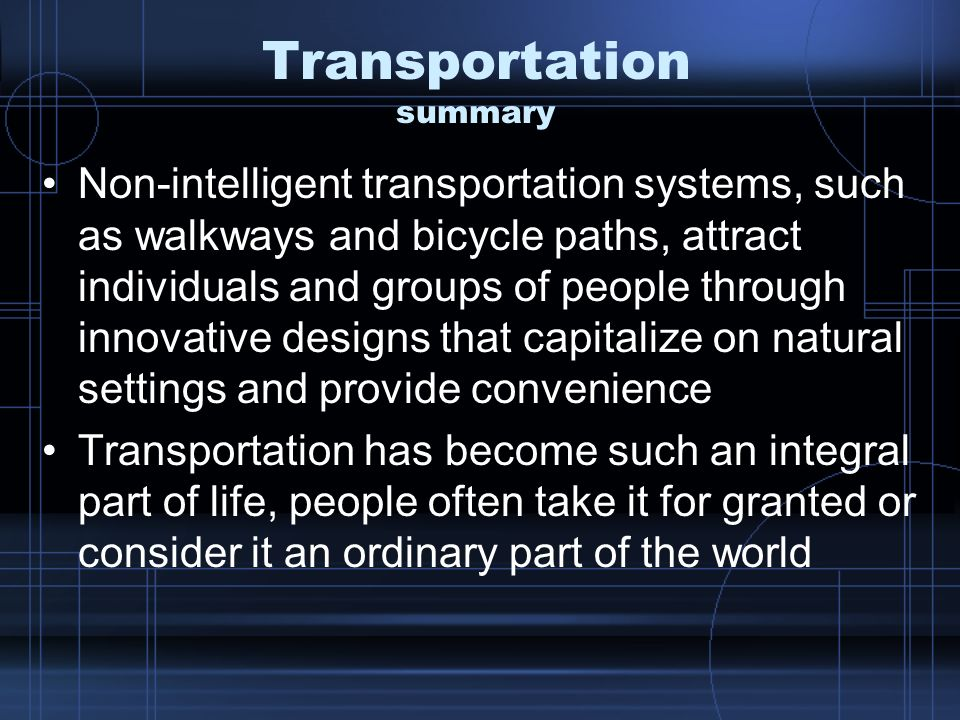 Transportation summary Non-intelligent transportation systems, such as walkways and bicycle paths, attract individuals and groups of people through innovative designs that capitalize on natural settings and provide convenience Transportation has become such an integral part of life, people often take it for granted or consider it an ordinary part of the world