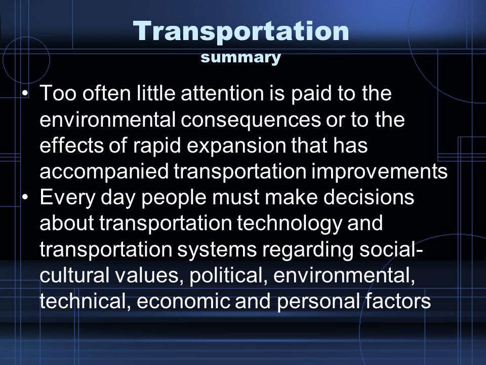 Transportation summary Too often little attention is paid to the environmental consequences or to the effects of rapid expansion that has accompanied transportation improvements Every day people must make decisions about transportation technology and transportation systems regarding social- cultural values, political, environmental, technical, economic and personal factors