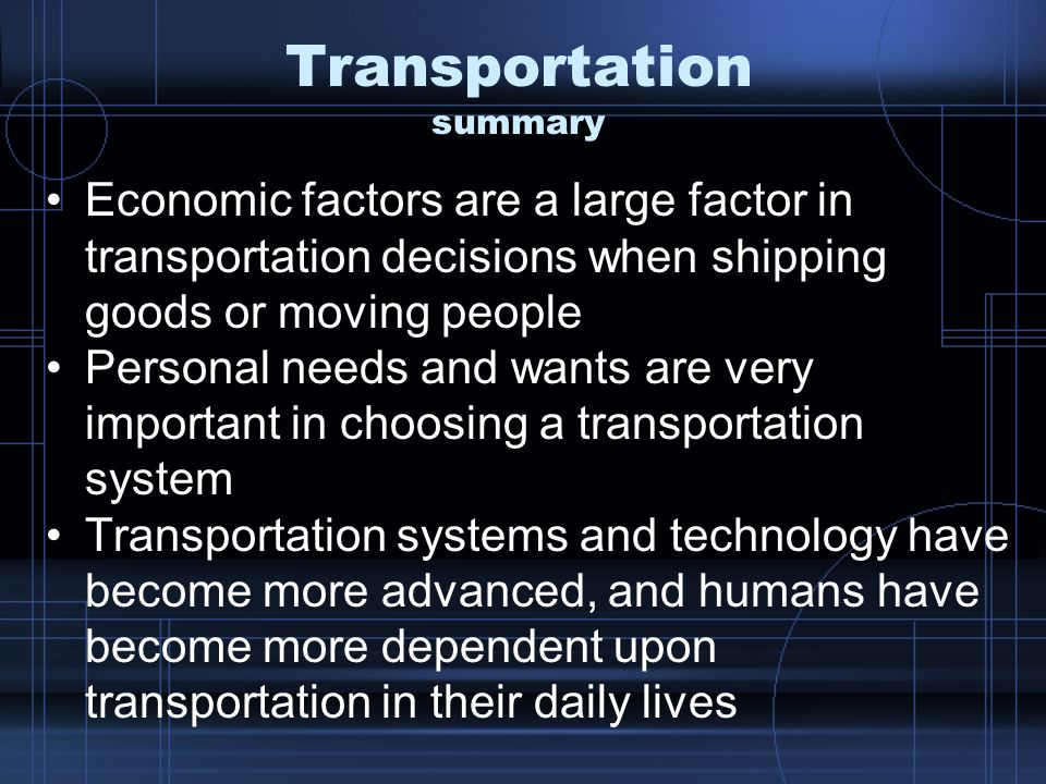 Transportation summary Economic factors are a large factor in transportation decisions when shipping goods or moving people Personal needs and wants are very important in choosing a transportation system Transportation systems and technology have become more advanced, and humans have become more dependent upon transportation in their daily lives
