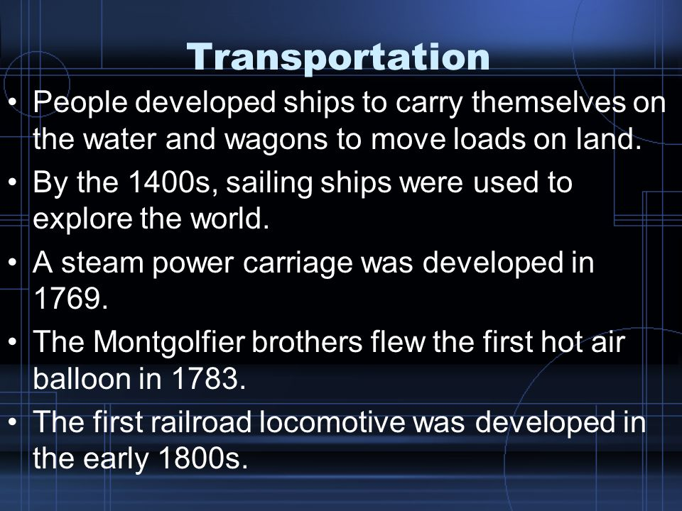 Transportation People developed ships to carry themselves on the water and wagons to move loads on land.