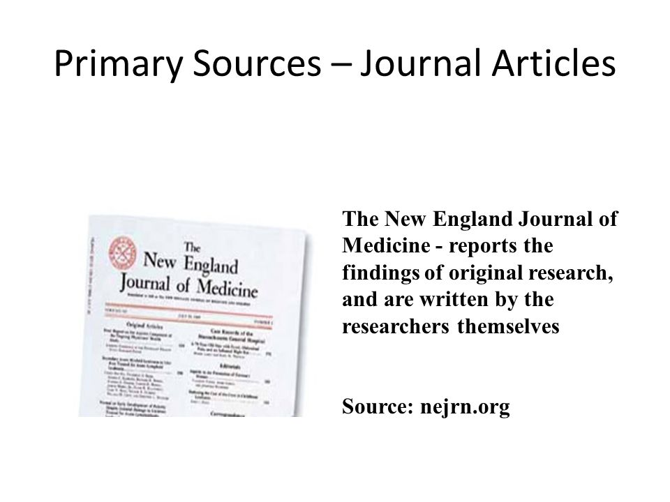 Primary Sources – Journal Articles The New England Journal of Medicine - reports the findings of original research, and are written by the researchers themselves Source: nejrn.org