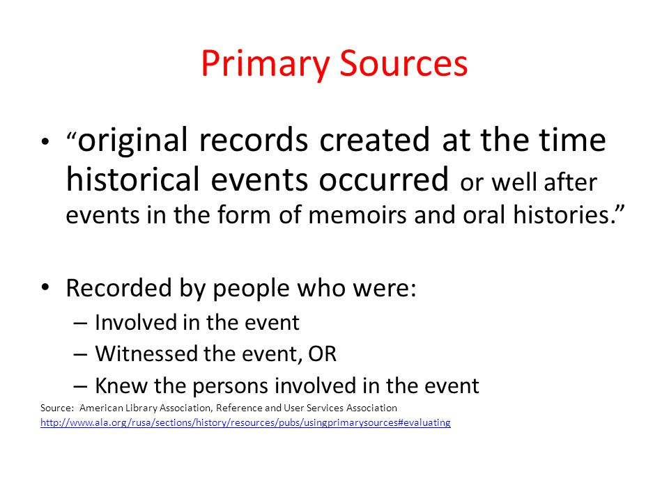 original records created at the time historical events occurred or well after events in the form of memoirs and oral histories. Recorded by people who were: – Involved in the event – Witnessed the event, OR – Knew the persons involved in the event Source: American Library Association, Reference and User Services Association http://www.ala.org/rusa/sections/history/resources/pubs/usingprimarysources#evaluating