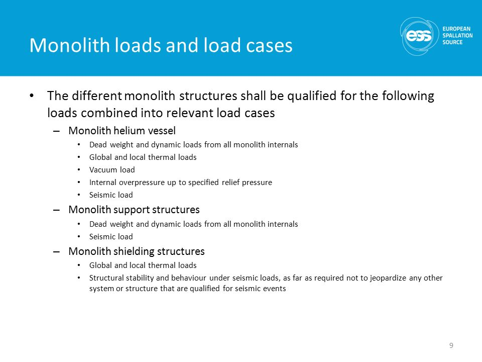 Monolith loads and load cases The different monolith structures shall be qualified for the following loads combined into relevant load cases – Monolith helium vessel Dead weight and dynamic loads from all monolith internals Global and local thermal loads Vacuum load Internal overpressure up to specified relief pressure Seismic load – Monolith support structures Dead weight and dynamic loads from all monolith internals Seismic load – Monolith shielding structures Global and local thermal loads Structural stability and behaviour under seismic loads, as far as required not to jeopardize any other system or structure that are qualified for seismic events 9
