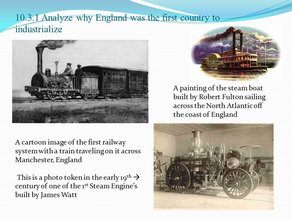 10.3.1 Analyze why England was the first country to industrialize A cartoon image of the first railway system with a train traveling on it across Manchester, England This is a photo token in the early 19 th  century of one of the 1 st Steam Engine's built by James Watt A painting of the steam boat built by Robert Fulton sailing across the North Atlantic off the coast of England