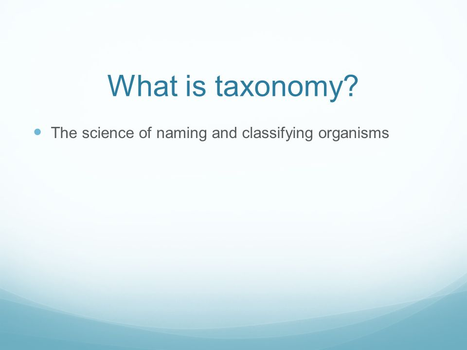 What is taxonomy The science of naming and classifying organisms