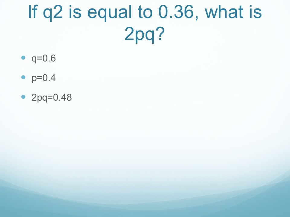 If q2 is equal to 0.36, what is 2pq q=0.6 p=0.4 2pq=0.48