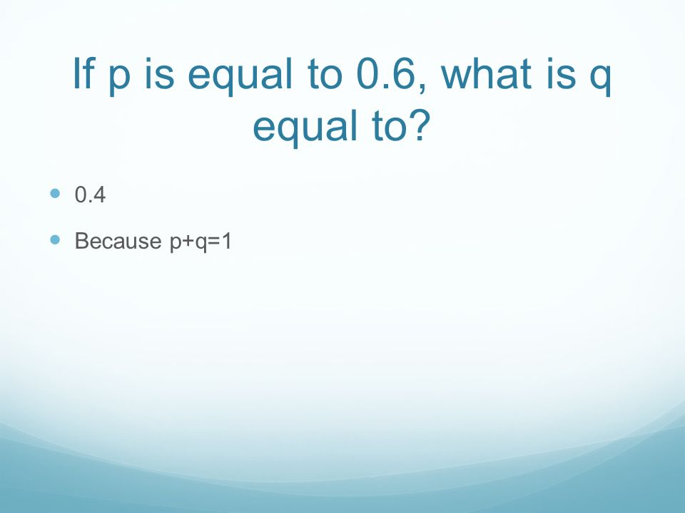 If p is equal to 0.6, what is q equal to 0.4 Because p+q=1