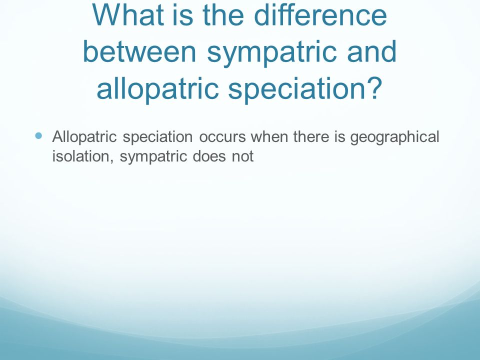 What is the difference between sympatric and allopatric speciation.