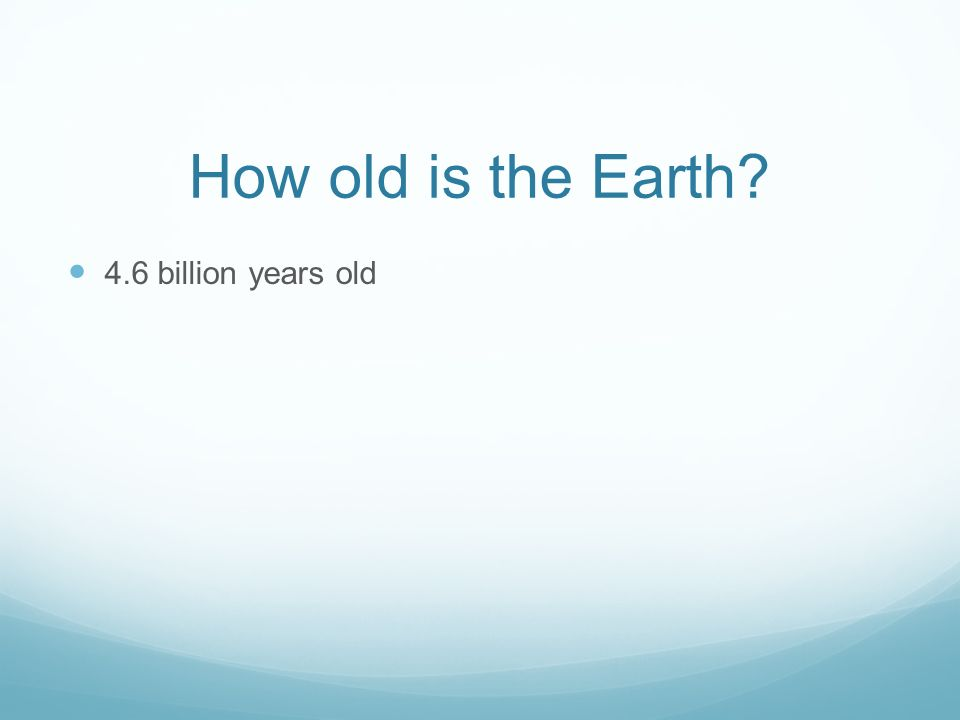 How old is the Earth 4.6 billion years old
