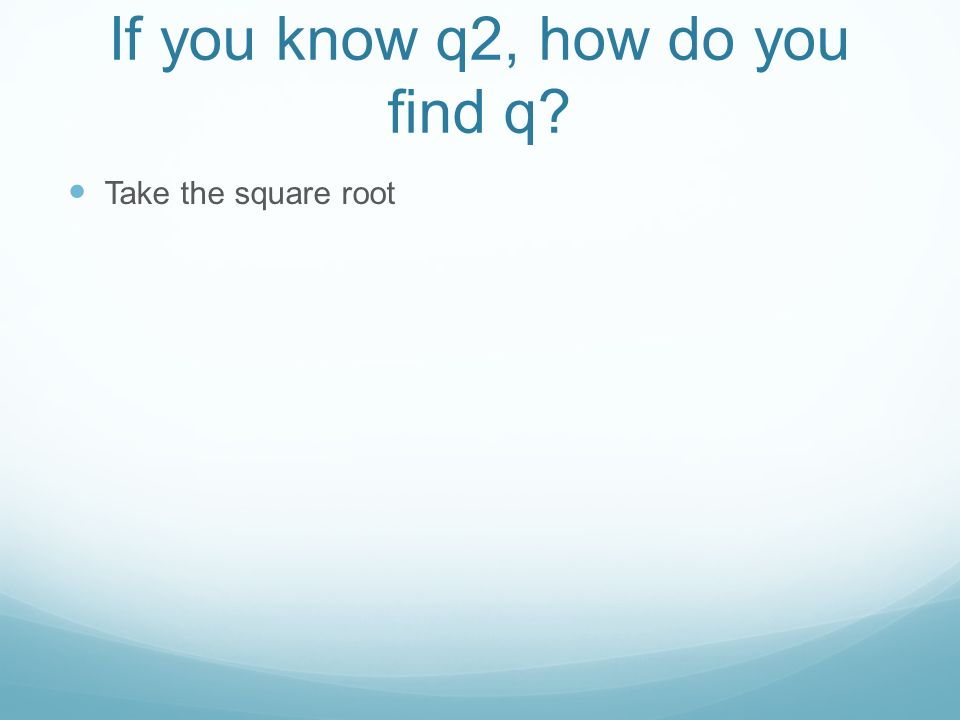 If you know q2, how do you find q Take the square root