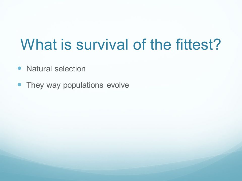 What is survival of the fittest Natural selection They way populations evolve