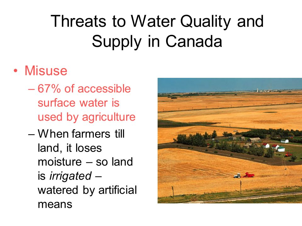 Threats to Water Quality and Supply in Canada Misuse –67% of accessible surface water is used by agriculture –When farmers till land, it loses moisture – so land is irrigated – watered by artificial means