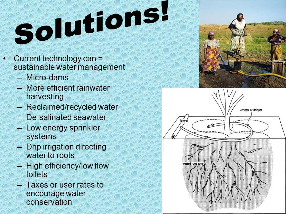 Current technology can = sustainable water management –Micro-dams –More efficient rainwater harvesting –Reclaimed/recycled water –De-salinated seawater –Low energy sprinkler systems –Drip irrigation directing water to roots –High efficiency/low flow toilets –Taxes or user rates to encourage water conservation