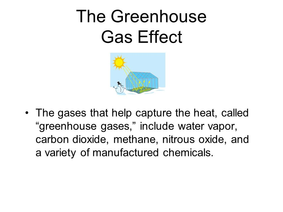 The Greenhouse Gas Effect The gases that help capture the heat, called greenhouse gases, include water vapor, carbon dioxide, methane, nitrous oxide, and a variety of manufactured chemicals.