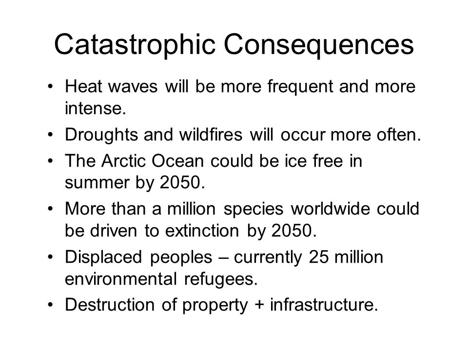 Catastrophic Consequences Heat waves will be more frequent and more intense.