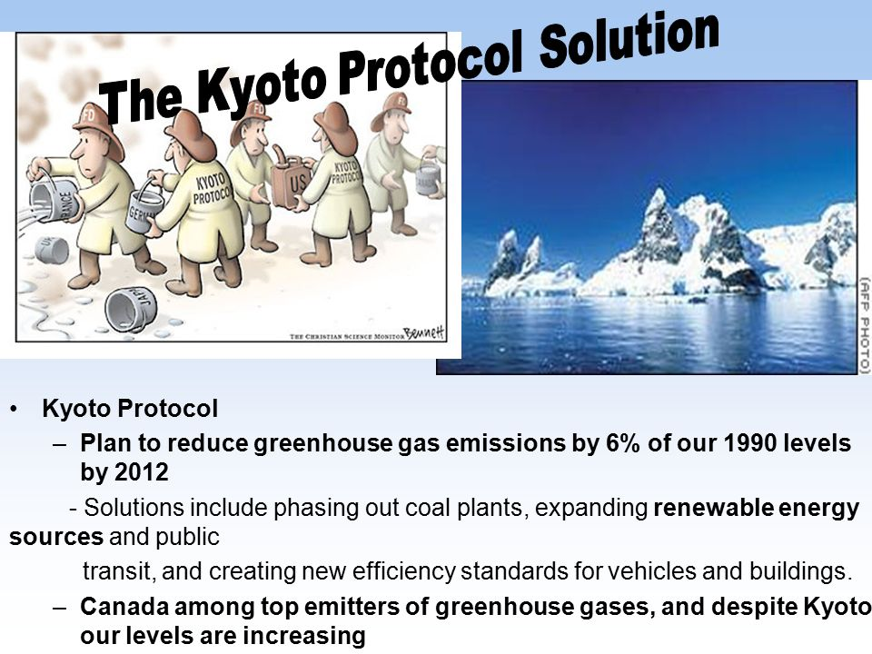 Kyoto Protocol –Plan to reduce greenhouse gas emissions by 6% of our 1990 levels by 2012 - Solutions include phasing out coal plants, expanding renewable energy sources and public transit, and creating new efficiency standards for vehicles and buildings.