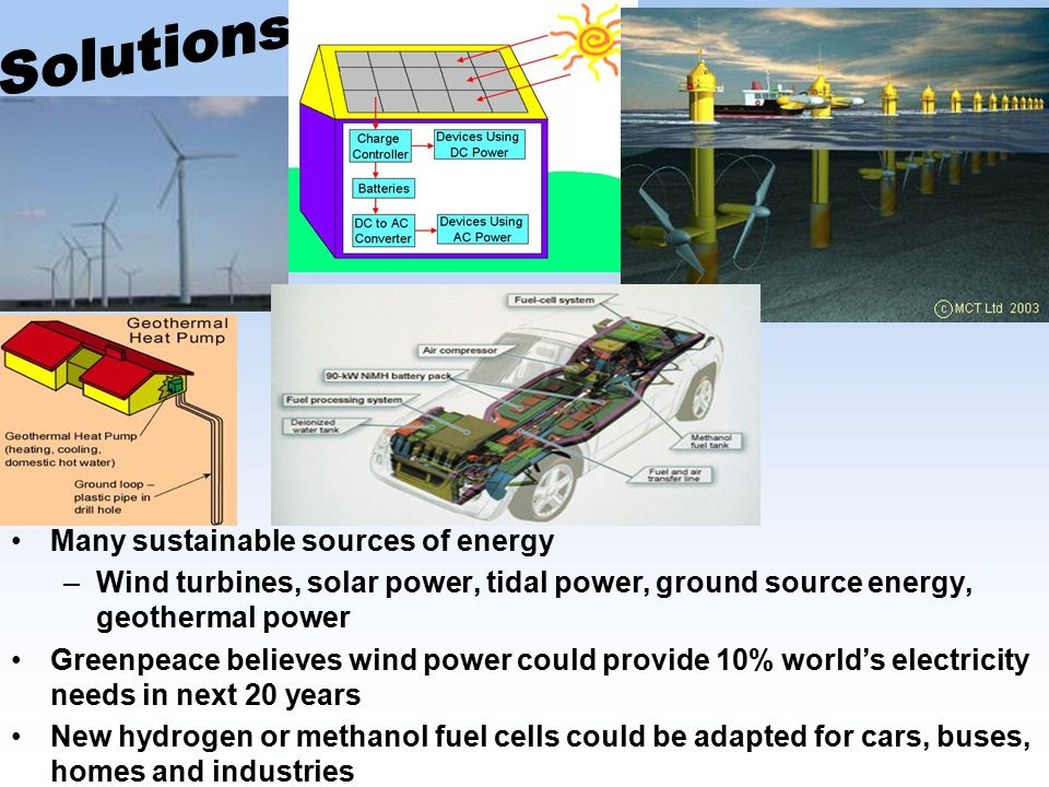 Many sustainable sources of energy –Wind turbines, solar power, tidal power, ground source energy, geothermal power Greenpeace believes wind power could provide 10% world's electricity needs in next 20 years New hydrogen or methanol fuel cells could be adapted for cars, buses, homes and industries