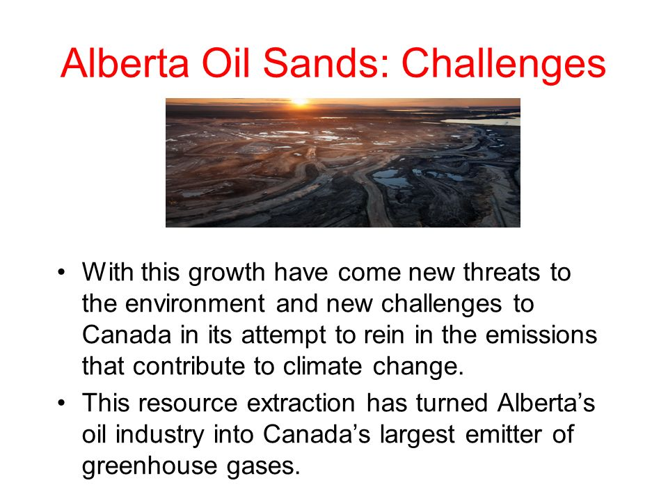 Alberta Oil Sands: Challenges With this growth have come new threats to the environment and new challenges to Canada in its attempt to rein in the emissions that contribute to climate change.