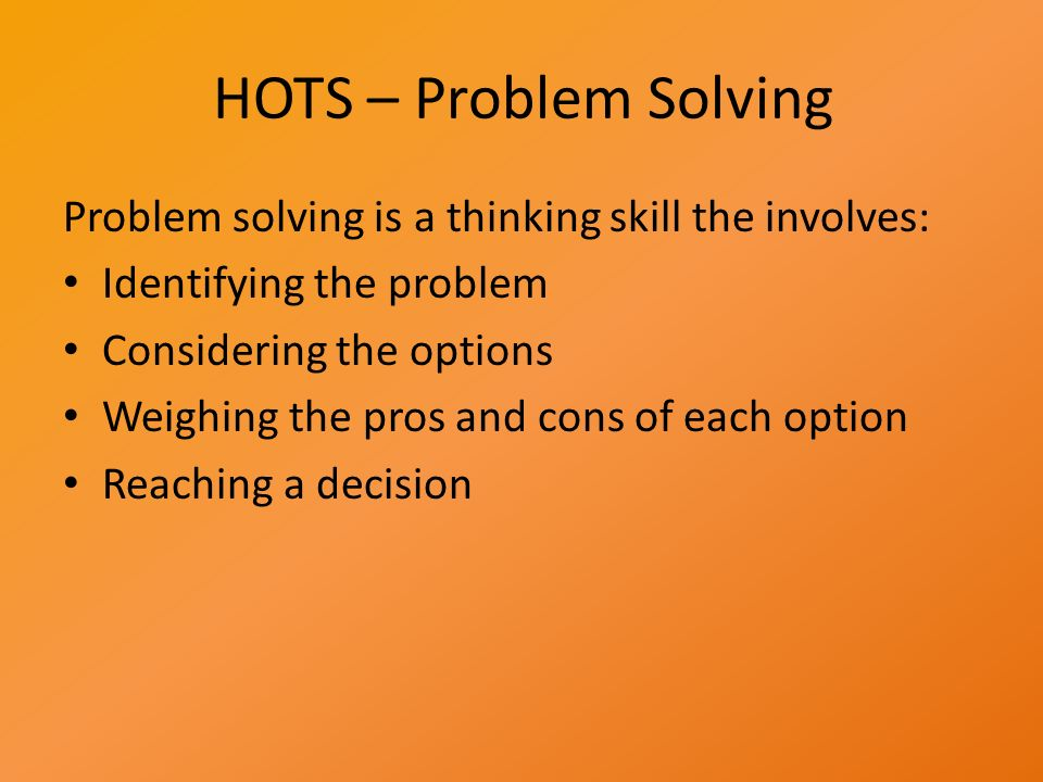 HOTS – Problem Solving Problem solving is a thinking skill the involves: Identifying the problem Considering the options Weighing the pros and cons of each option Reaching a decision