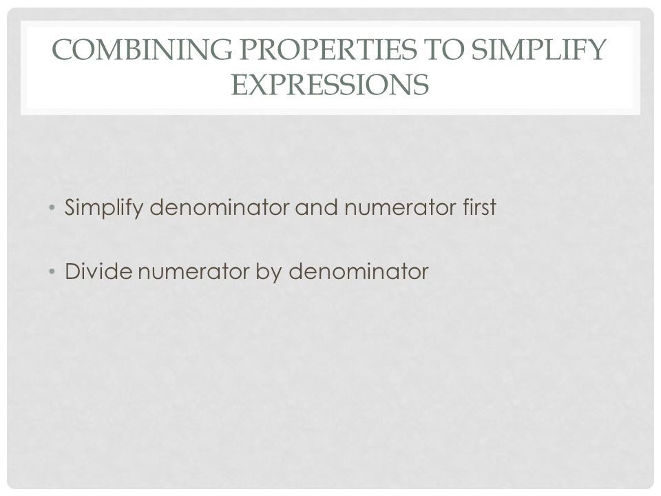 COMBINING PROPERTIES TO SIMPLIFY EXPRESSIONS Simplify denominator and numerator first Divide numerator by denominator