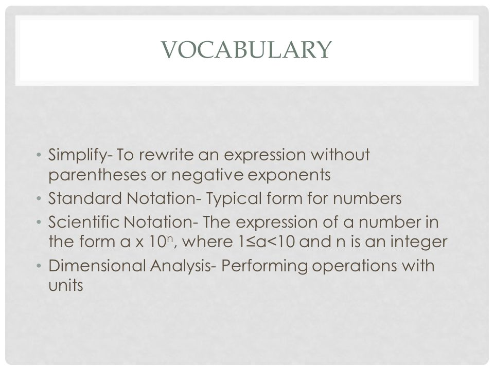 VOCABULARY Simplify- To rewrite an expression without parentheses or negative exponents Standard Notation- Typical form for numbers Scientific Notation- The expression of a number in the form a x 10 n, where 1≤a<10 and n is an integer Dimensional Analysis- Performing operations with units
