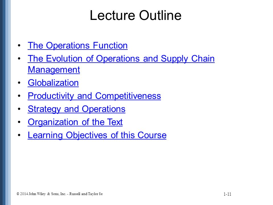 Lecture Outline The Operations Function The Evolution of Operations and Supply Chain ManagementThe Evolution of Operations and Supply Chain Management Globalization Productivity and Competitiveness Strategy and Operations Organization of the Text Learning Objectives of this Course 1-11 © 2014 John Wiley & Sons, Inc.