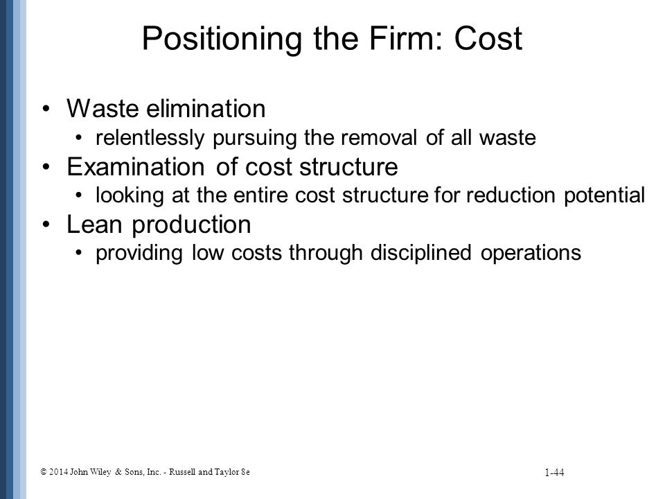 Positioning the Firm: Cost Waste elimination relentlessly pursuing the removal of all waste Examination of cost structure looking at the entire cost structure for reduction potential Lean production providing low costs through disciplined operations 1-44 © 2014 John Wiley & Sons, Inc.