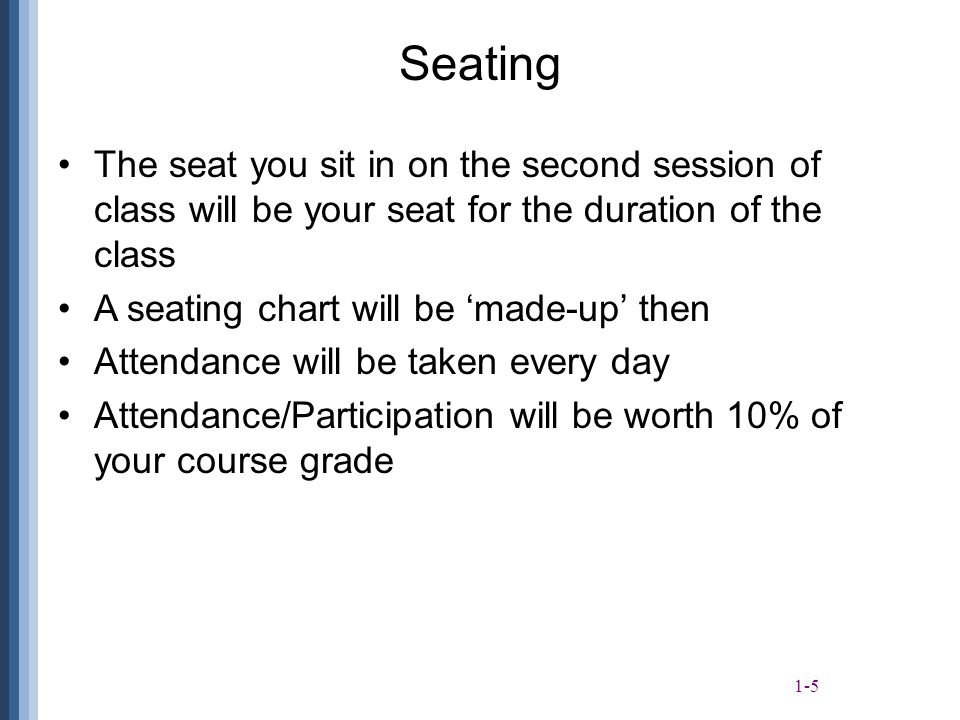1-5 Seating The seat you sit in on the second session of class will be your seat for the duration of the class A seating chart will be 'made-up' then Attendance will be taken every day Attendance/Participation will be worth 10% of your course grade