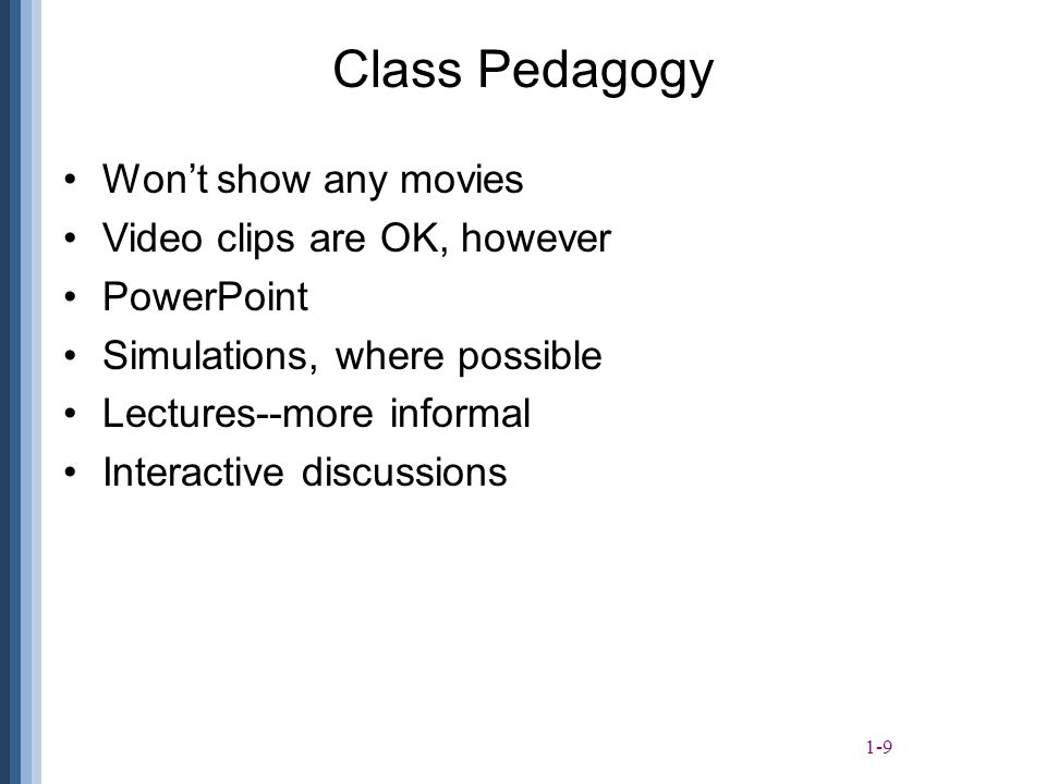 1-9 Class Pedagogy Won't show any movies Video clips are OK, however PowerPoint Simulations, where possible Lectures--more informal Interactive discussions