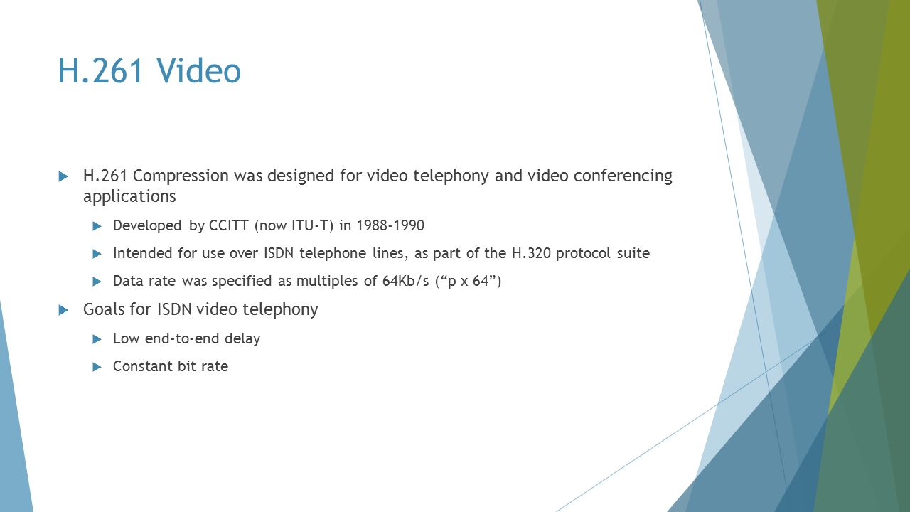  H.261 Compression was designed for video telephony and video conferencing applications  Developed by CCITT (now ITU-T) in 1988-1990  Intended for use over ISDN telephone lines, as part of the H.320 protocol suite  Data rate was specified as multiples of 64Kb/s ( p x 64 )  Goals for ISDN video telephony  Low end-to-end delay  Constant bit rate