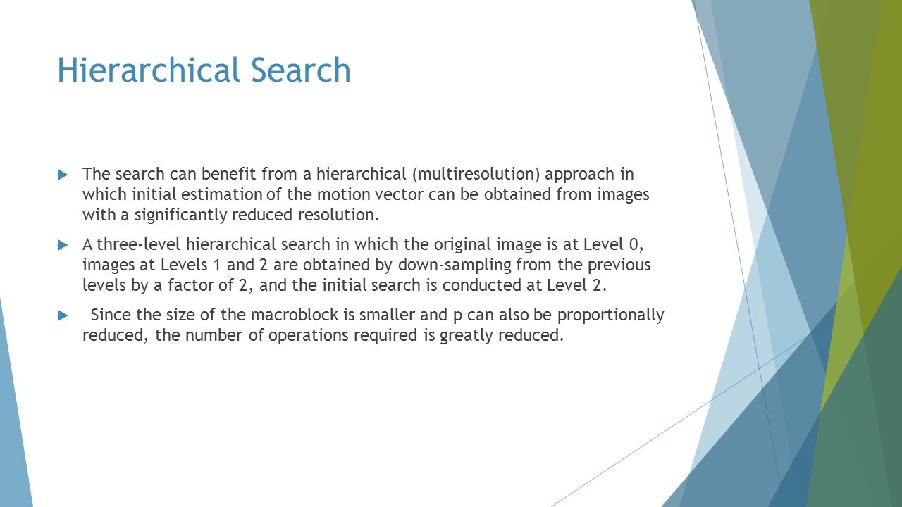 Hierarchical Search  The search can benefit from a hierarchical (multiresolution) approach in which initial estimation of the motion vector can be obtained from images with a significantly reduced resolution.